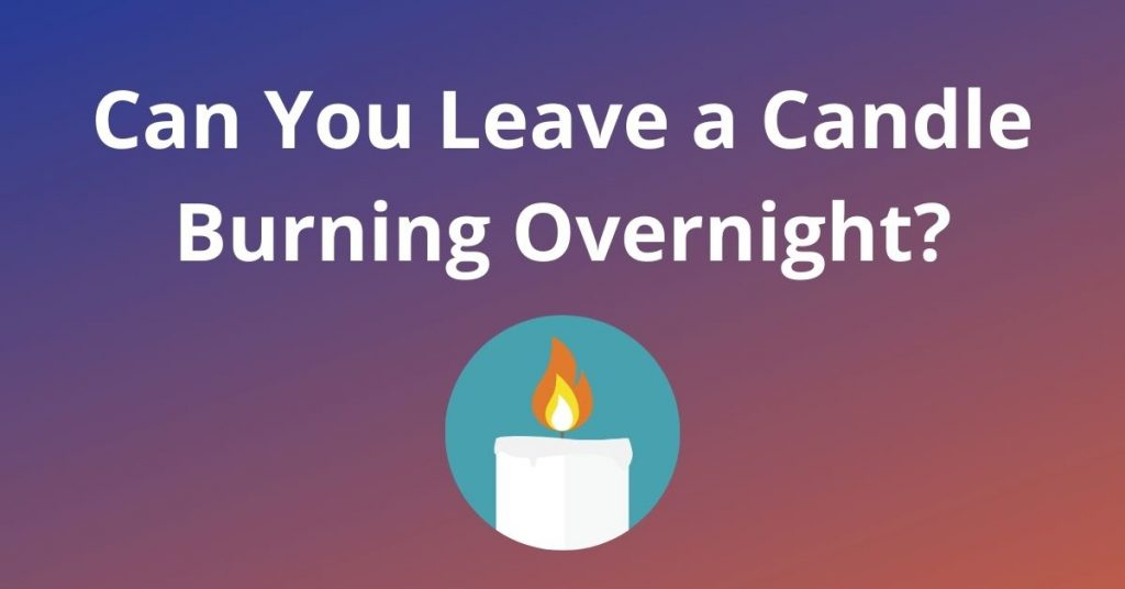 Can You Leave a Candle Burning Overnight